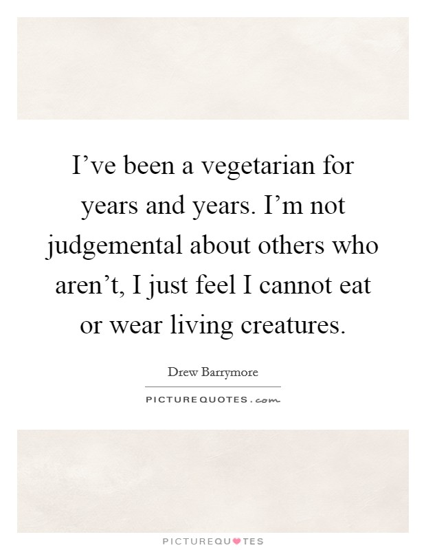 I've been a vegetarian for years and years. I'm not judgemental about others who aren't, I just feel I cannot eat or wear living creatures Picture Quote #1