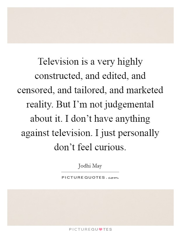 Television is a very highly constructed, and edited, and censored, and tailored, and marketed reality. But I'm not judgemental about it. I don't have anything against television. I just personally don't feel curious Picture Quote #1