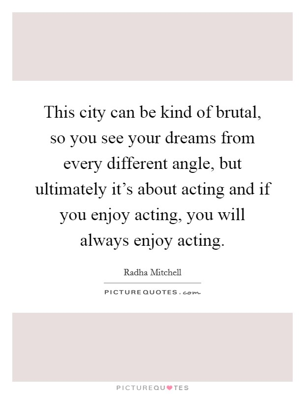 This city can be kind of brutal, so you see your dreams from every different angle, but ultimately it's about acting and if you enjoy acting, you will always enjoy acting Picture Quote #1