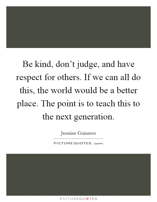 Be kind, don't judge, and have respect for others. If we can all do this, the world would be a better place. The point is to teach this to the next generation Picture Quote #1