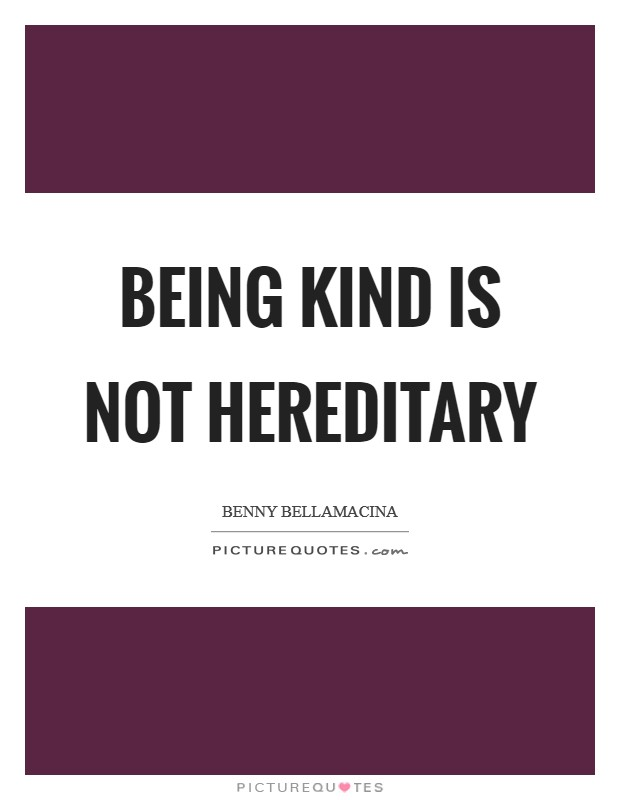 Being kind is not hereditary Picture Quote #1