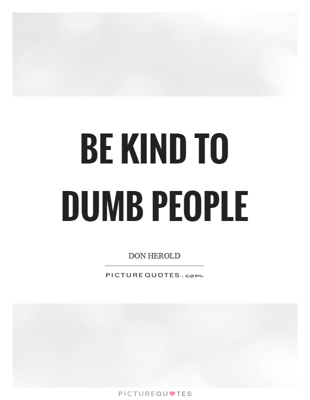 Be kind to dumb people | Picture Quotes