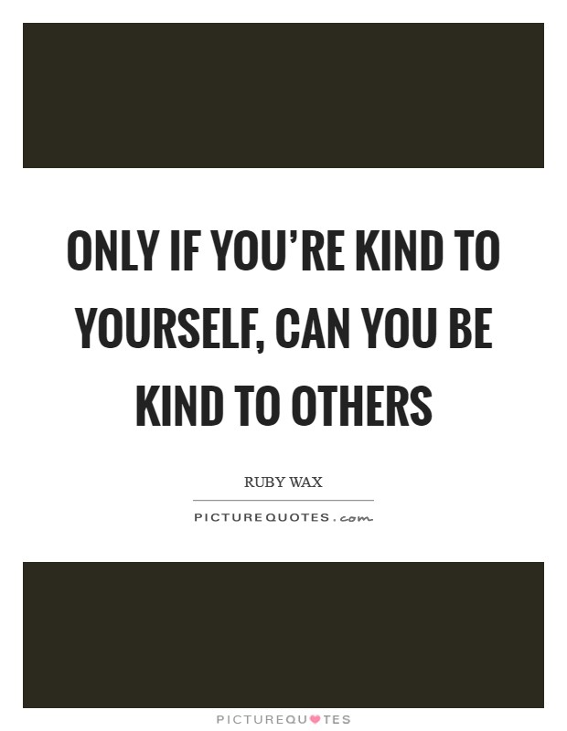 Only if you're kind to yourself, can you be kind to others Picture Quote #1