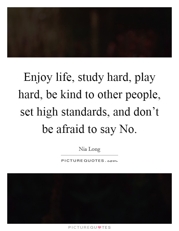 Enjoy life, study hard, play hard, be kind to other people, set high standards, and don't be afraid to say No Picture Quote #1