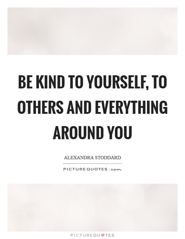 Be kind to yourself, to others and everything around you Picture Quote #1