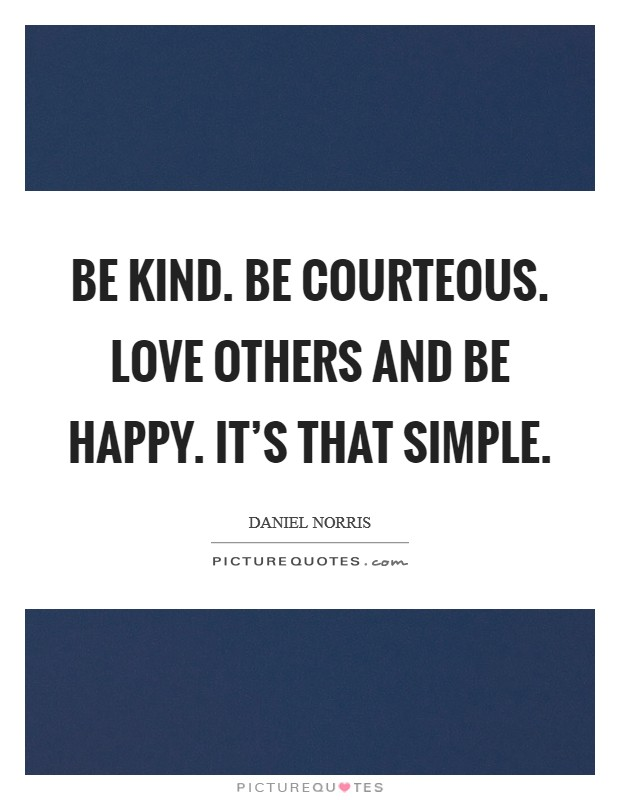 Be kind. Be courteous. Love others and be happy. It's that simple Picture Quote #1