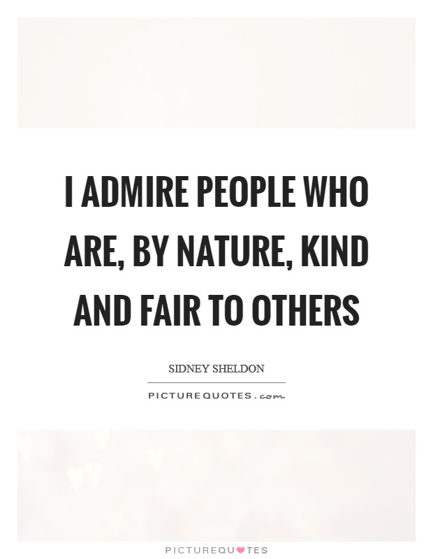 I admire people who are, by nature, kind and fair to others Picture Quote #1