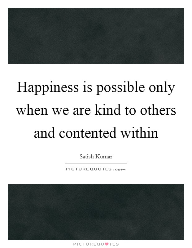 Happiness is possible only when we are kind to others and contented within Picture Quote #1
