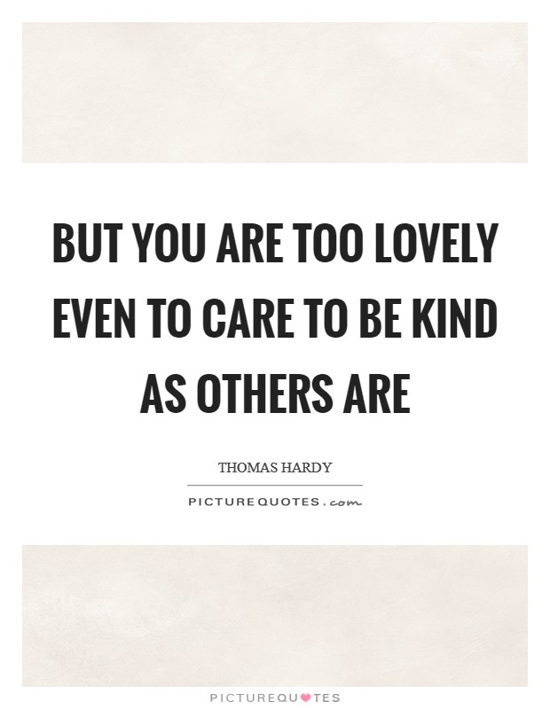But you are too lovely even to care to be kind as others are Picture Quote #1