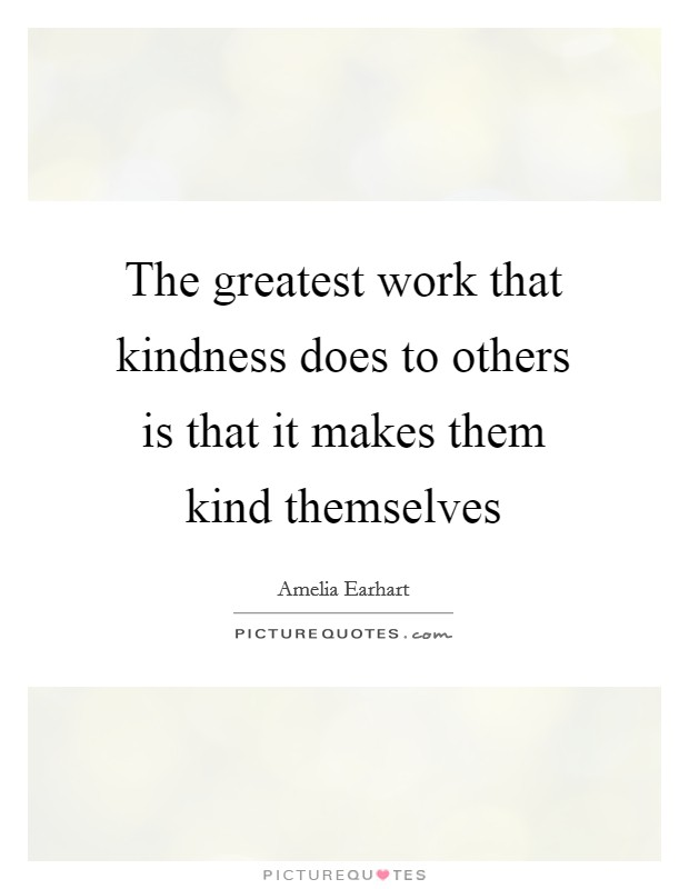 The greatest work that kindness does to others is that it makes them kind themselves Picture Quote #1