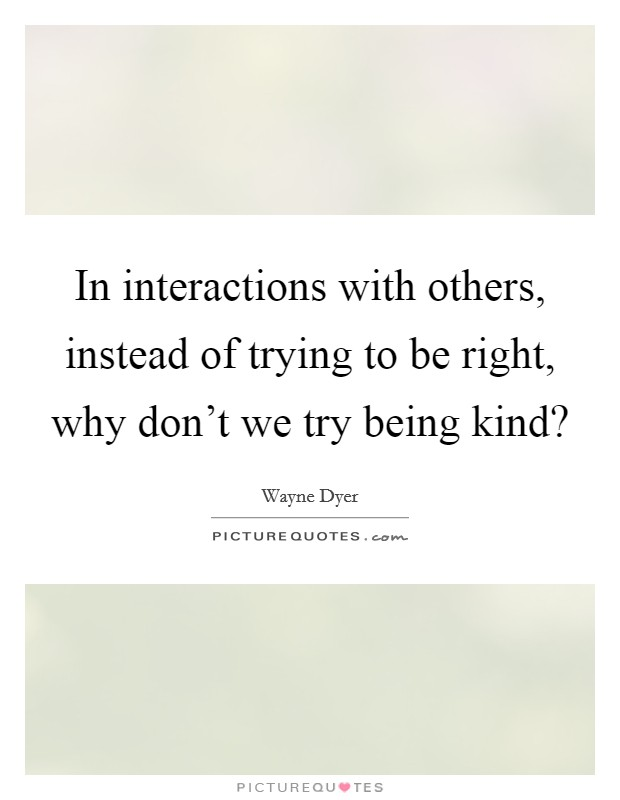 In interactions with others, instead of trying to be right, why don't we try being kind? Picture Quote #1