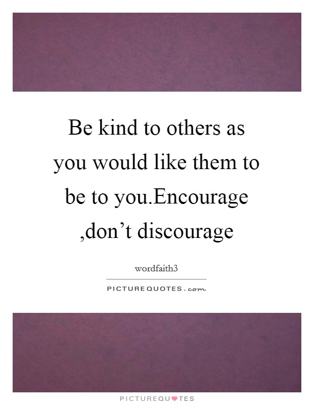 Be kind to others as you would like them to be to you.Encourage ,don't discourage Picture Quote #1