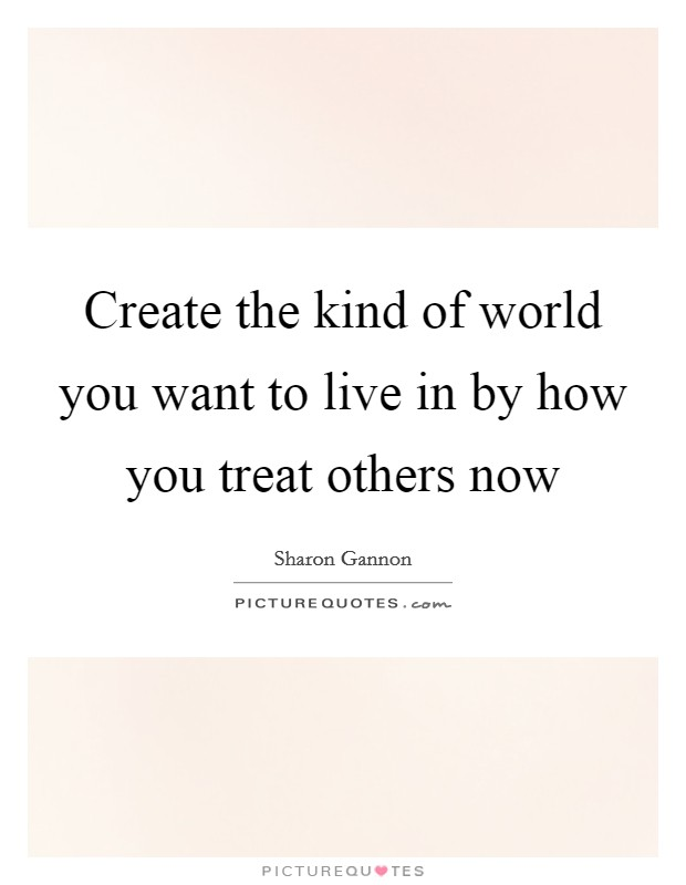 Create the kind of world you want to live in by how you treat others now Picture Quote #1