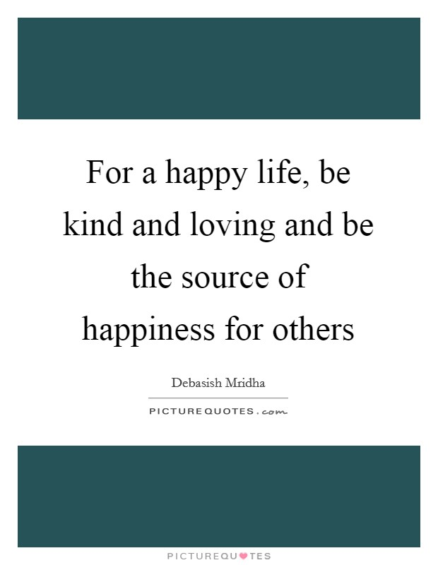 For a happy life, be kind and loving and be the source of happiness for others Picture Quote #1