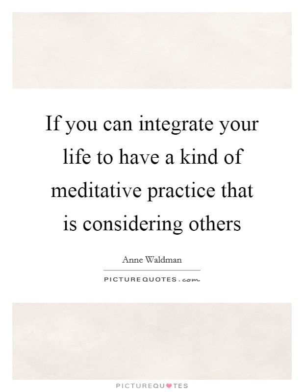 If you can integrate your life to have a kind of meditative practice that is considering others Picture Quote #1