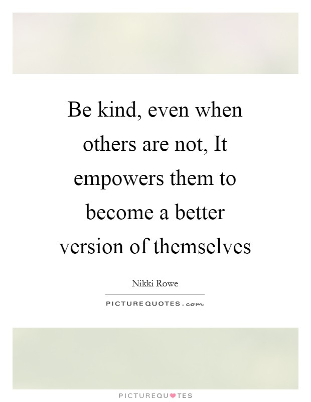 Be kind, even when others are not, It empowers them to become a better version of themselves Picture Quote #1
