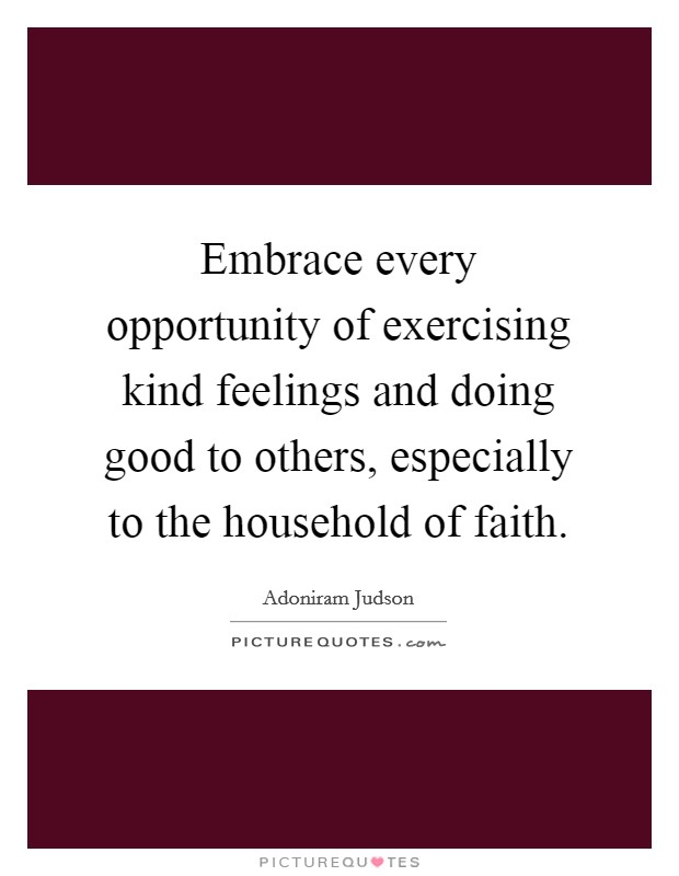 Embrace every opportunity of exercising kind feelings and doing good to others, especially to the household of faith Picture Quote #1