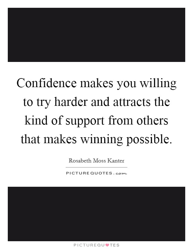 Confidence makes you willing to try harder and attracts the kind of support from others that makes winning possible Picture Quote #1