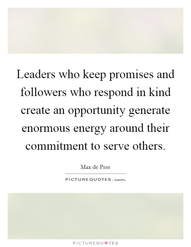Leaders who keep promises and followers who respond in kind create an opportunity generate enormous energy around their commitment to serve others Picture Quote #1