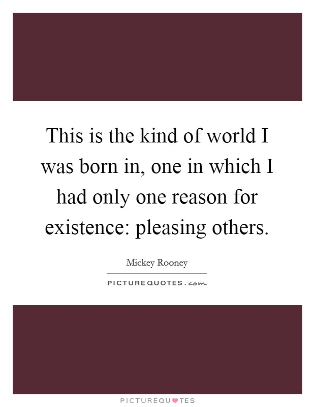 This is the kind of world I was born in, one in which I had only one reason for existence: pleasing others Picture Quote #1