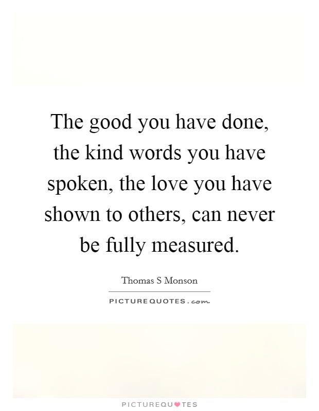 The good you have done, the kind words you have spoken, the love you have shown to others, can never be fully measured. Picture Quote #1