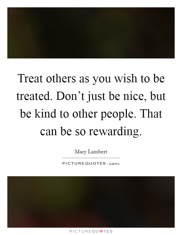Treat others as you wish to be treated. Don't just be nice, but be kind to other people. That can be so rewarding Picture Quote #1