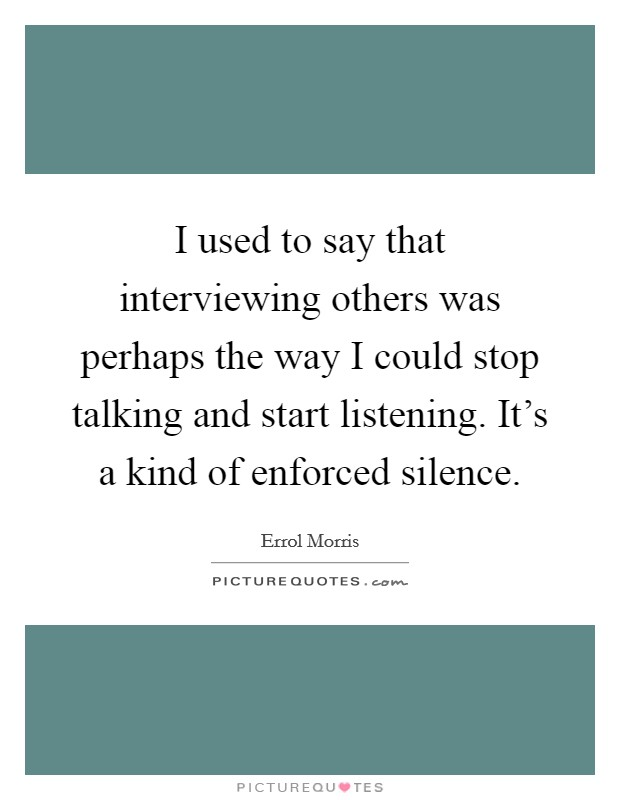 I used to say that interviewing others was perhaps the way I could stop talking and start listening. It's a kind of enforced silence Picture Quote #1