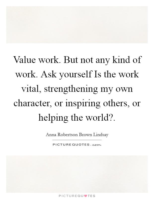 Value work. But not any kind of work. Ask yourself Is the work vital, strengthening my own character, or inspiring others, or helping the world? Picture Quote #1