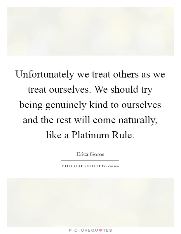 Unfortunately we treat others as we treat ourselves. We should try being genuinely kind to ourselves and the rest will come naturally, like a Platinum Rule Picture Quote #1