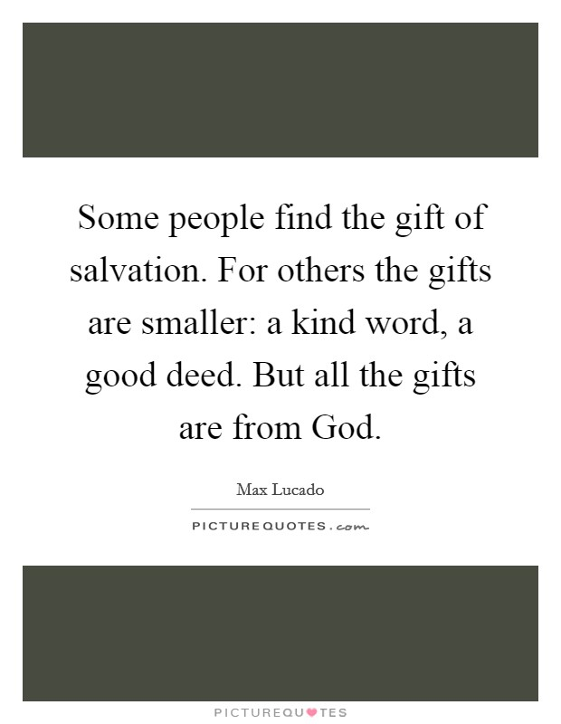 Some people find the gift of salvation. For others the gifts are smaller: a kind word, a good deed. But all the gifts are from God Picture Quote #1