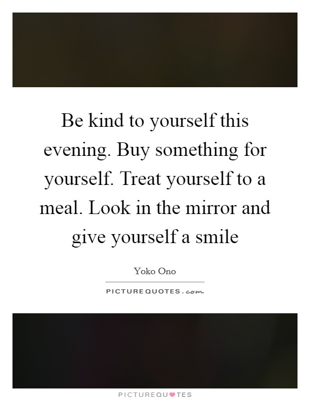 Be kind to yourself this evening. Buy something for yourself. Treat yourself to a meal. Look in the mirror and give yourself a smile Picture Quote #1