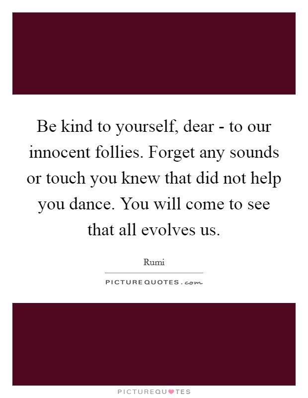 Be kind to yourself, dear - to our innocent follies. Forget any sounds or touch you knew that did not help you dance. You will come to see that all evolves us. Picture Quote #1