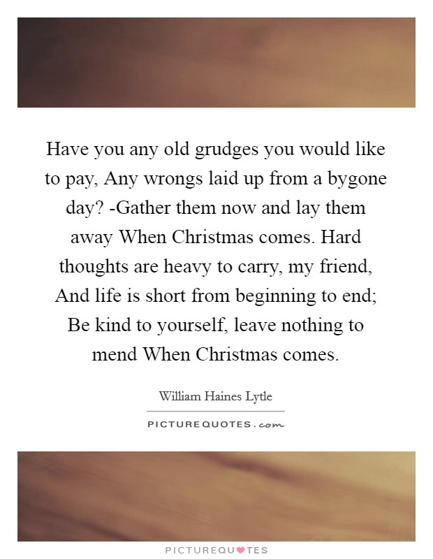 Have you any old grudges you would like to pay, Any wrongs laid up from a bygone day? -Gather them now and lay them away When Christmas comes. Hard thoughts are heavy to carry, my friend, And life is short from beginning to end; Be kind to yourself, leave nothing to mend When Christmas comes Picture Quote #1