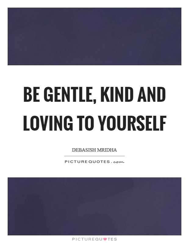 Be gentle, kind and loving to yourself Picture Quote #1