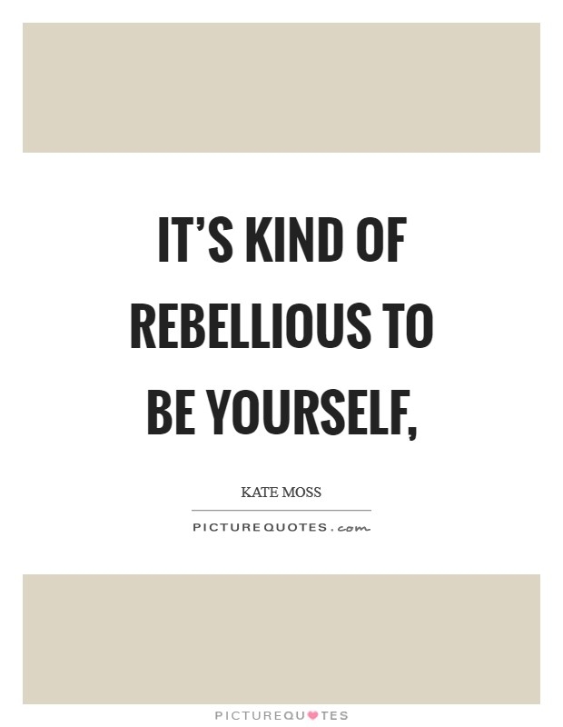 It's kind of rebellious to be yourself, Picture Quote #1