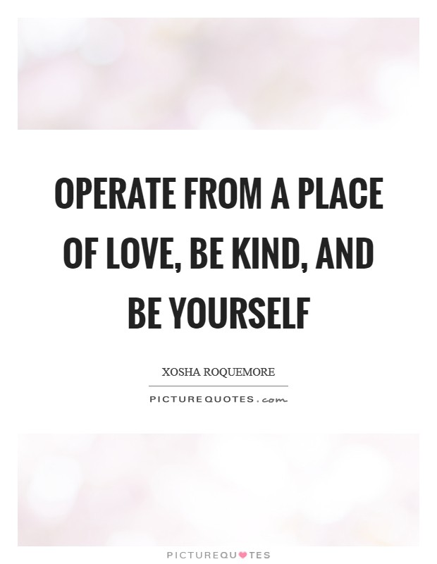 Operate from a place of love, be kind, and be yourself Picture Quote #1