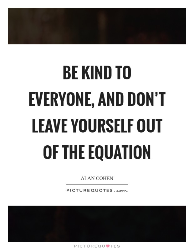 Be kind to everyone, and don't leave yourself out of the equation Picture Quote #1