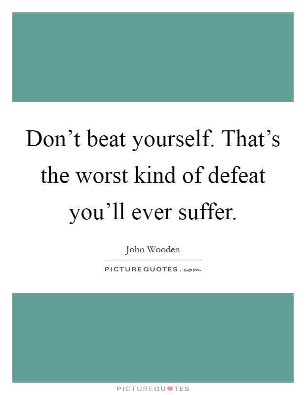 Don't beat yourself. That's the worst kind of defeat you'll ever suffer Picture Quote #1