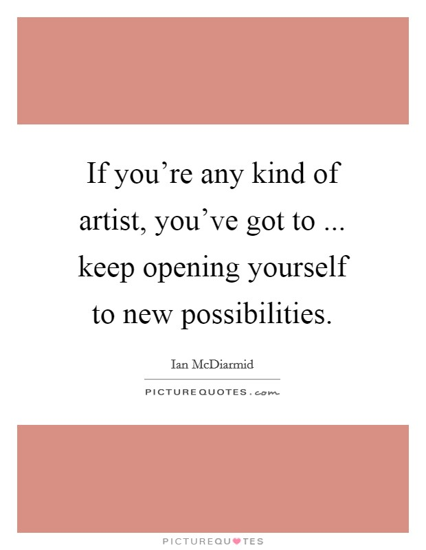 If you're any kind of artist, you've got to ... keep opening yourself to new possibilities Picture Quote #1
