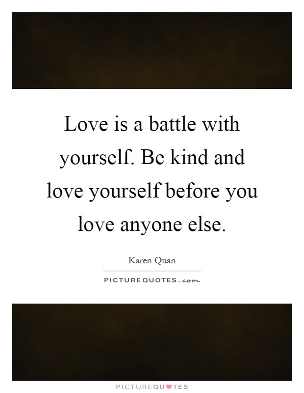 Love is a battle with yourself. Be kind and love yourself before you love anyone else Picture Quote #1