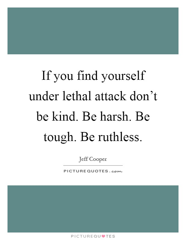 If you find yourself under lethal attack don't be kind. Be harsh. Be tough. Be ruthless Picture Quote #1
