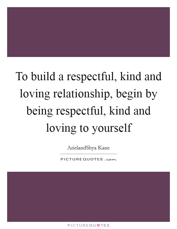 To build a respectful, kind and loving relationship, begin by being respectful, kind and loving to yourself Picture Quote #1