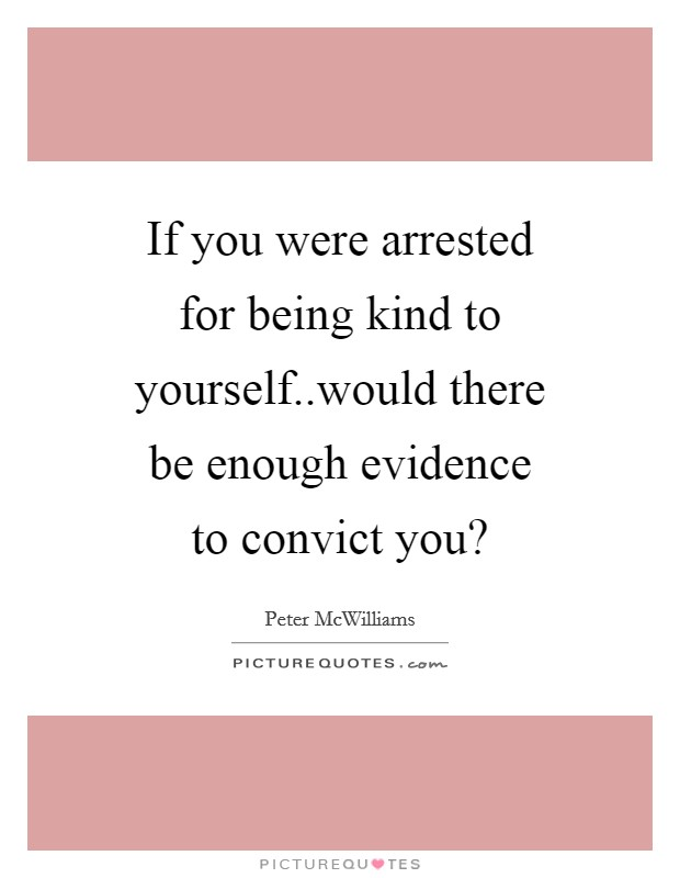 If you were arrested for being kind to yourself..would there be enough evidence to convict you? Picture Quote #1