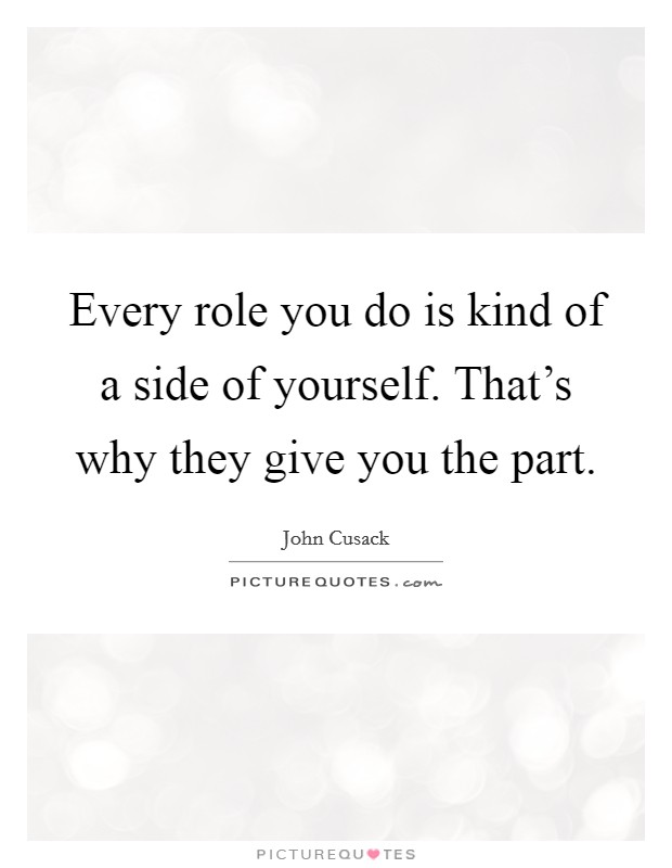 Every role you do is kind of a side of yourself. That's why they give you the part Picture Quote #1