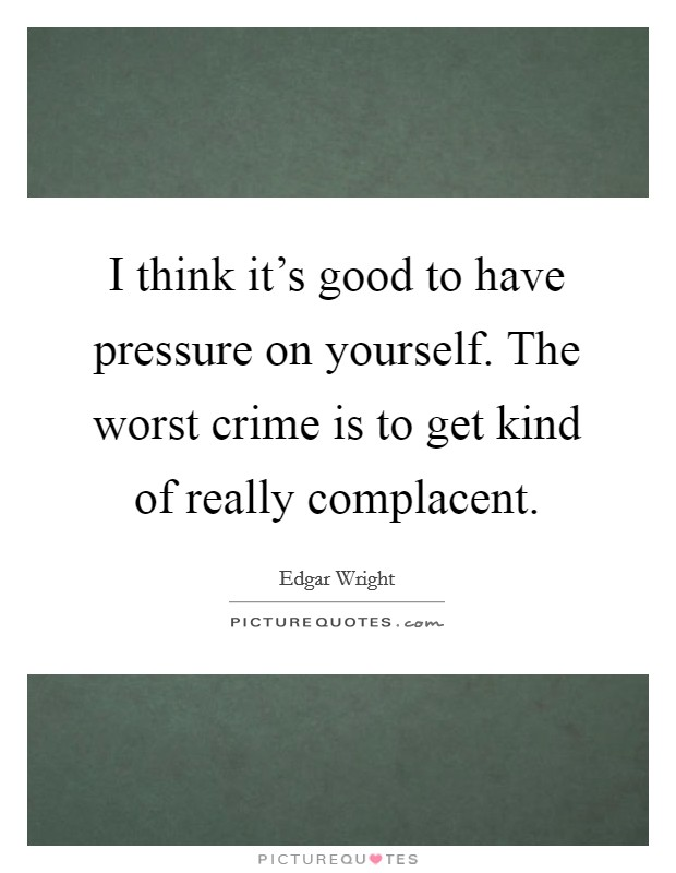 I think it's good to have pressure on yourself. The worst crime is to get kind of really complacent. Picture Quote #1