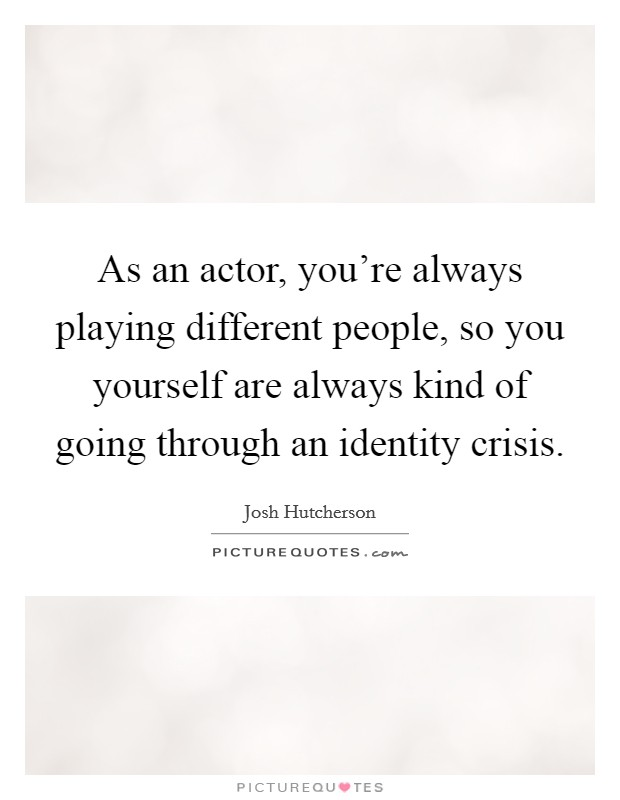 As an actor, you're always playing different people, so you yourself are always kind of going through an identity crisis. Picture Quote #1