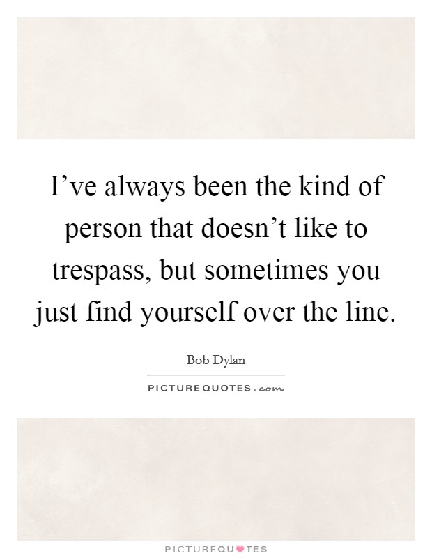 I've always been the kind of person that doesn't like to trespass, but sometimes you just find yourself over the line Picture Quote #1