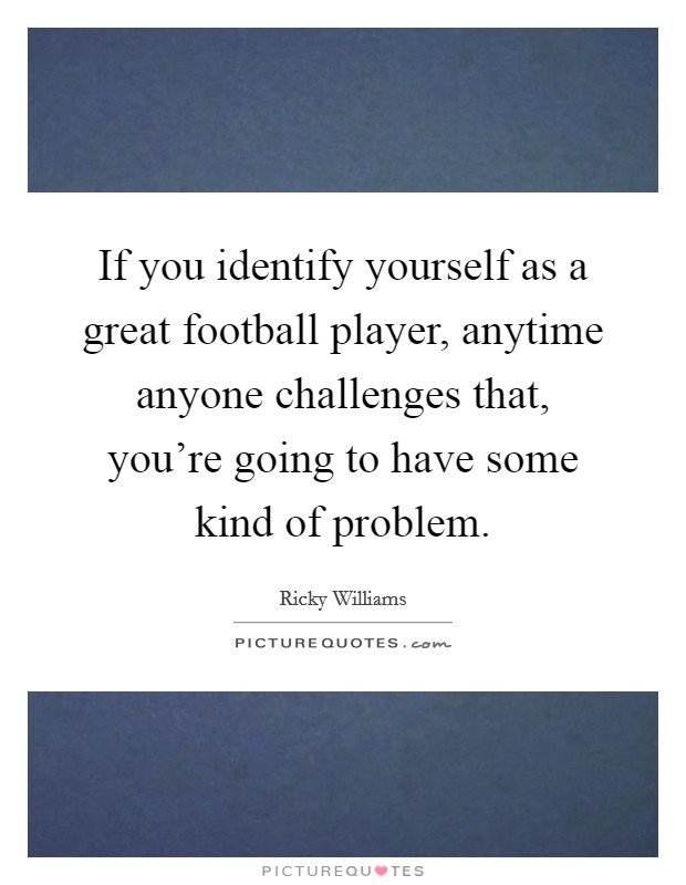 If you identify yourself as a great football player, anytime anyone challenges that, you're going to have some kind of problem Picture Quote #1
