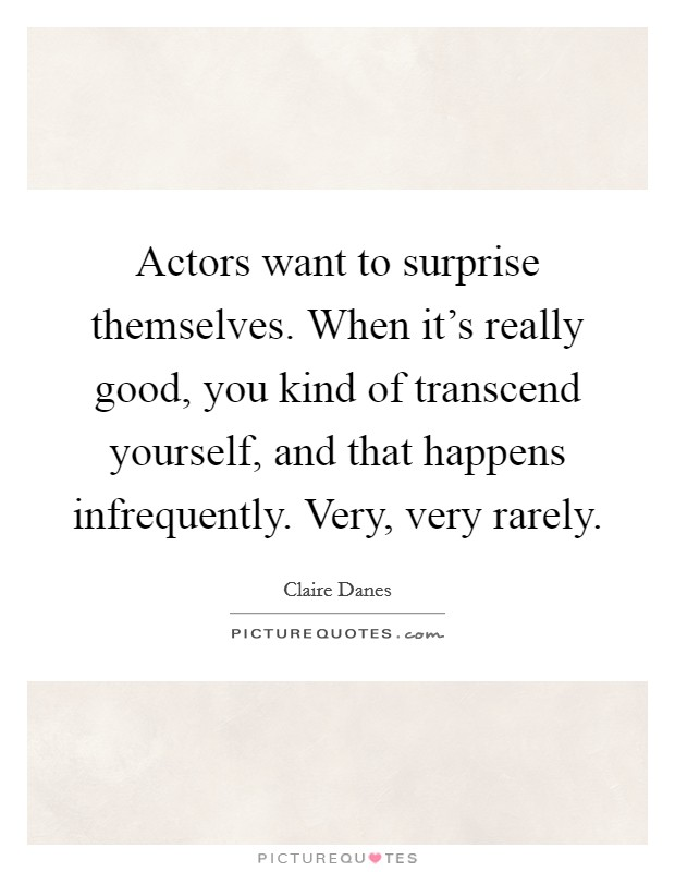 Actors want to surprise themselves. When it's really good, you kind of transcend yourself, and that happens infrequently. Very, very rarely Picture Quote #1