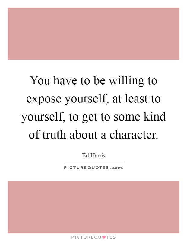 You have to be willing to expose yourself, at least to yourself, to get to some kind of truth about a character Picture Quote #1